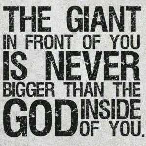 Winners believe that the giant in front of you is never bigger than the God inside of you.