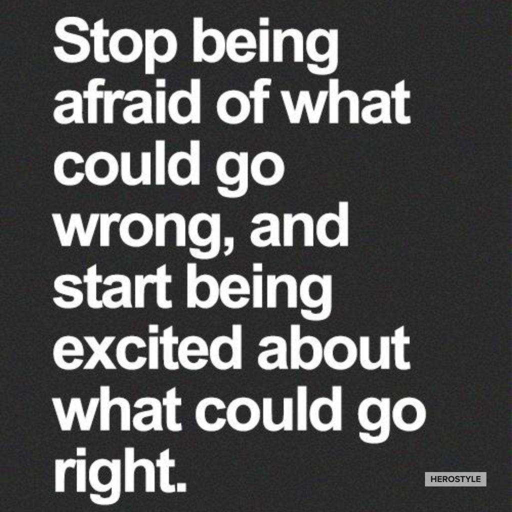 Do not fear what could go wrong, be excited about what could go right