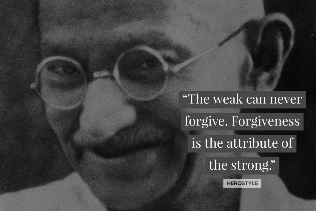 """The weak can never forgive. Forgiveness is the attribute of the strong."" - Mahatma Gandhi"