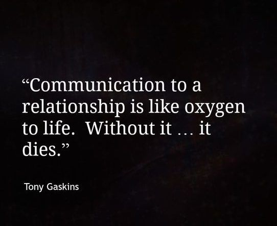 communication to a relationship is like oxygen to life. without it... it dies